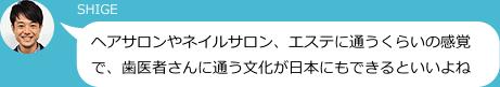 SHIGE ヘアサロンやネイルサロン、エステに通うくらいの感覚で、歯医者さんに通う文化が日本にもできるといいよね