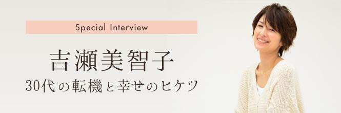 【インタビュー特集】吉瀬美智子 30代の転機と幸せのヒケツ