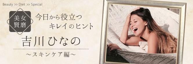 【美女賢磨】モデルが実践する美容法「吉川ひなの〜Vol.2 シンプルが一番 自然派スキンケア」