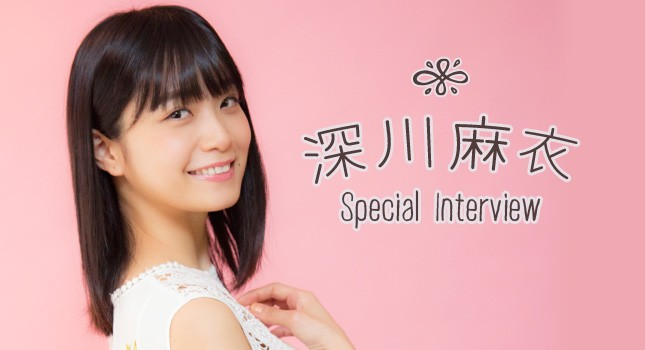 深川麻衣 Special Interview